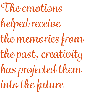 The emotions helped receive the memories from the past, creativity has projected them into the future